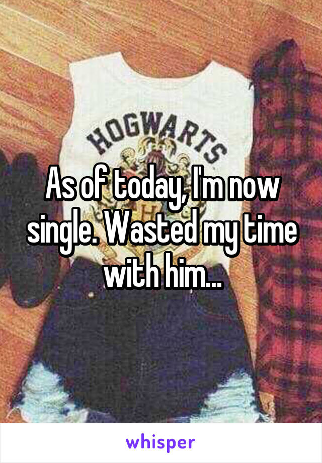 As of today, I'm now single. Wasted my time with him...
