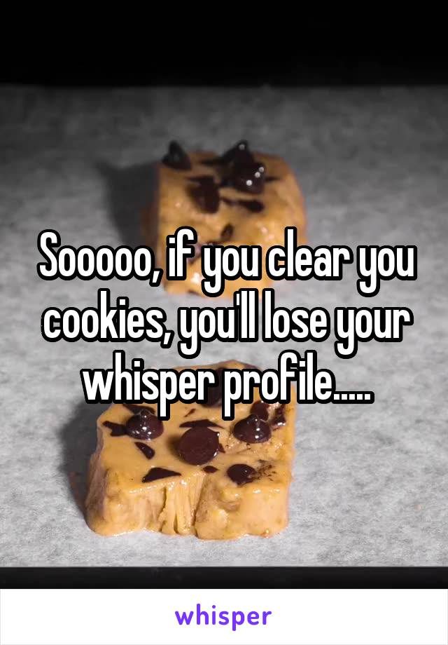 Sooooo, if you clear you cookies, you'll lose your whisper profile.....