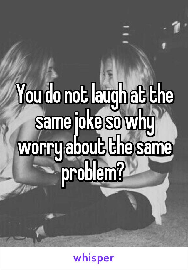 You do not laugh at the same joke so why worry about the same problem?