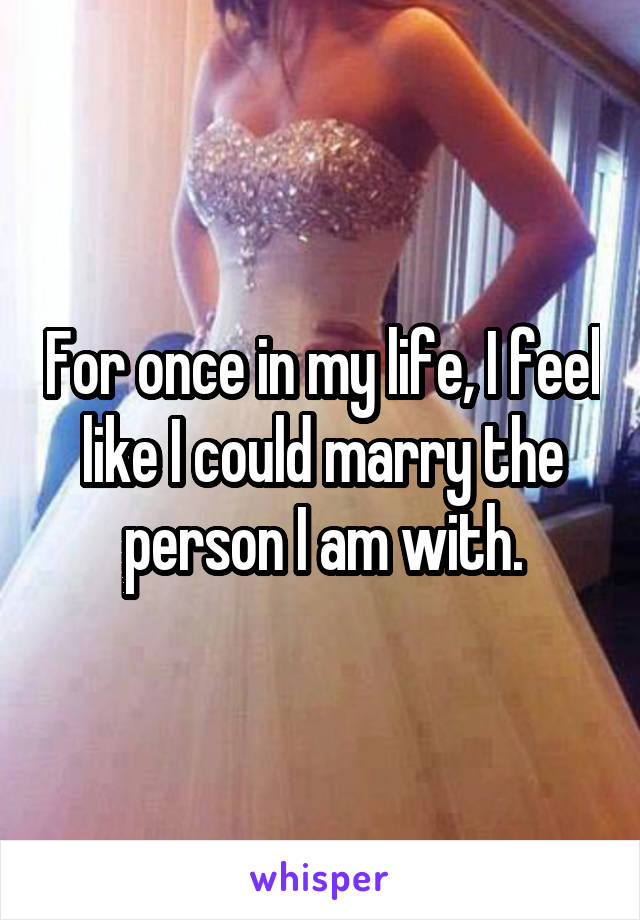 For once in my life, I feel like I could marry the person I am with.