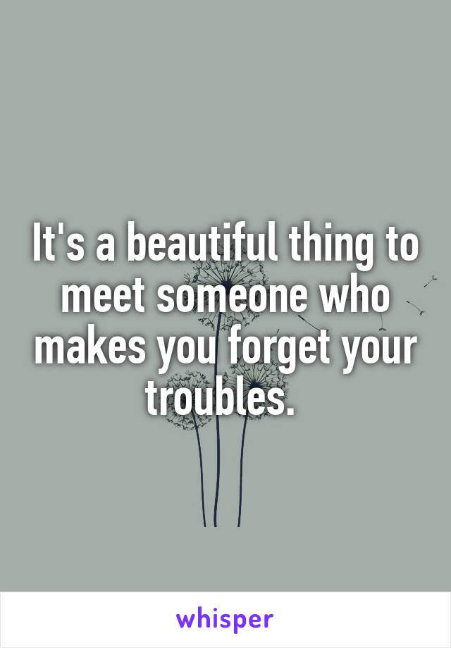 It's a beautiful thing to meet someone who makes you forget your troubles.