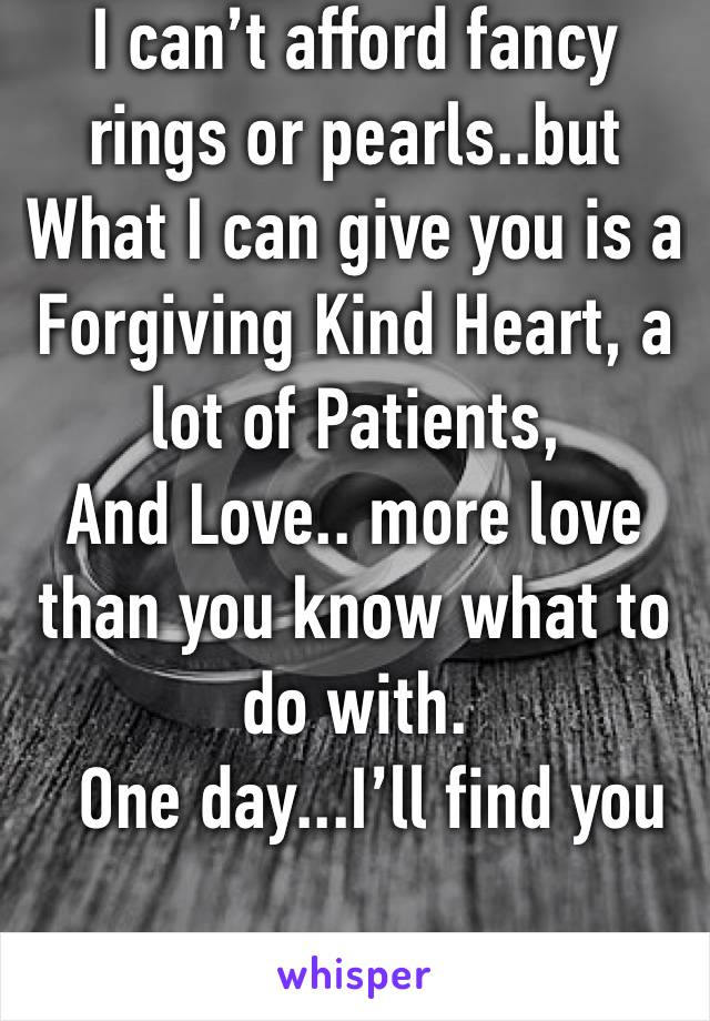 I can't afford fancy rings or pearls..but What I can give you is a Forgiving Kind Heart, a lot of Patients, And Love.. more love than you know what to do with.   One day...I'll find you