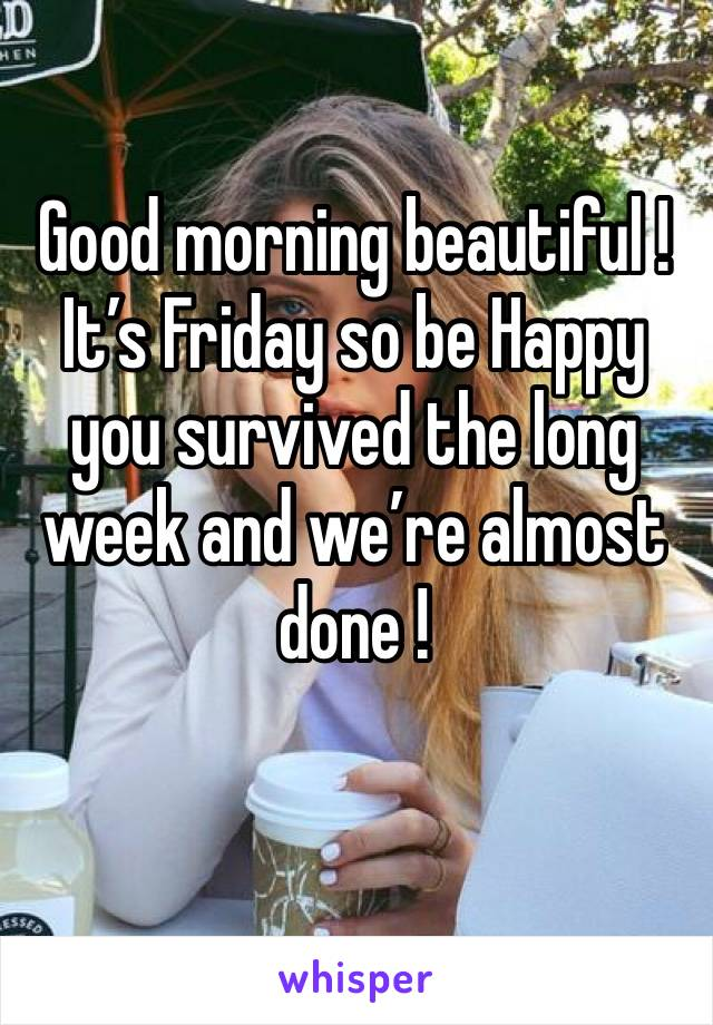 Good morning beautiful !It's Friday so be Happy you survived the long week and we're almost done !