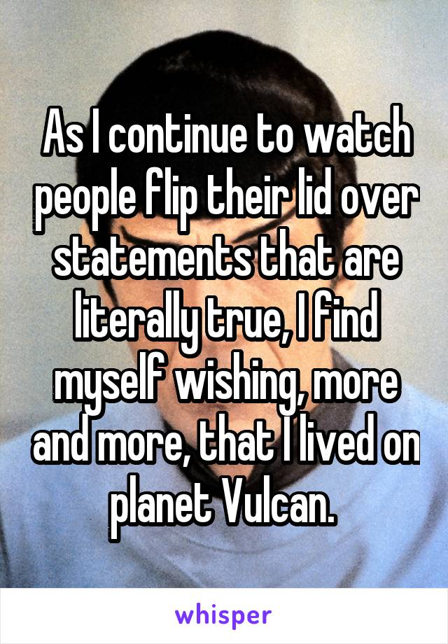 As I continue to watch people flip their lid over statements that are literally true, I find myself wishing, more and more, that I lived on planet Vulcan.