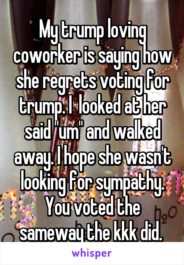 "My trump loving coworker is saying how she regrets voting for trump. I  looked at her said ""um"" and walked away. I hope she wasn't looking for sympathy. You voted the sameway the kkk did."