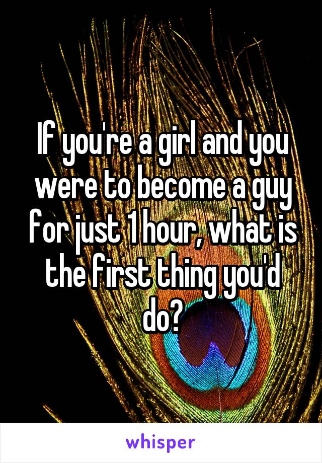If you're a girl and you were to become a guy for just 1 hour, what is the first thing you'd do?