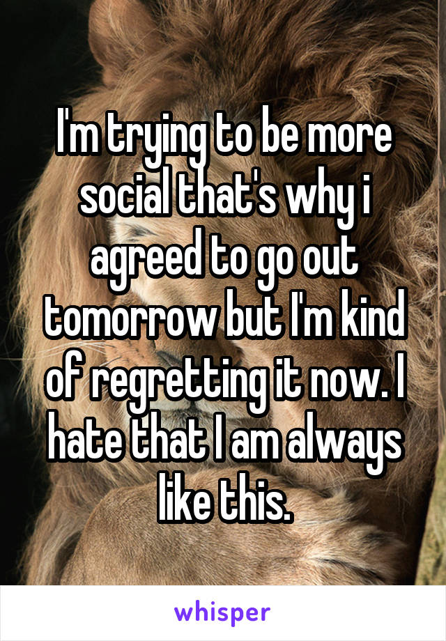I'm trying to be more social that's why i agreed to go out tomorrow but I'm kind of regretting it now. I hate that I am always like this.
