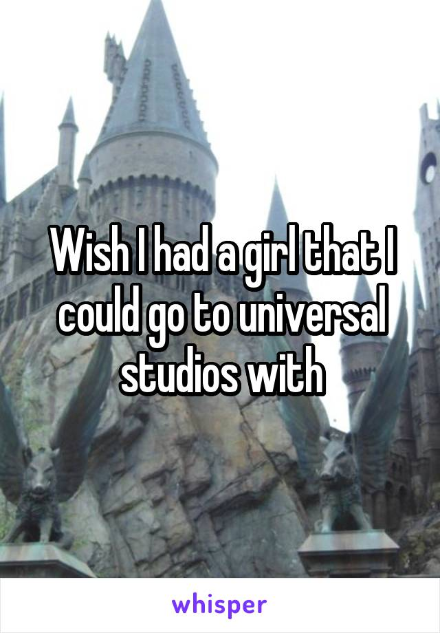 Wish I had a girl that I could go to universal studios with