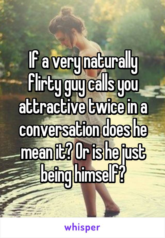 If a very naturally flirty guy calls you attractive twice in a conversation does he mean it? Or is he just being himself?