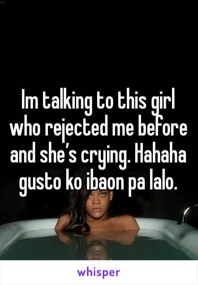 Im talking to this girl who rejected me before and she's crying. Hahaha gusto ko ibaon pa lalo.