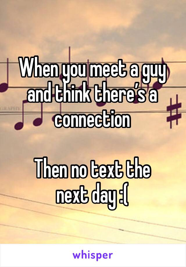 When you meet a guy and think there's a connection  Then no text the next day :(