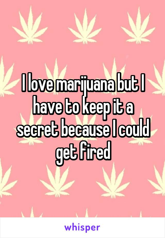 I love marijuana but I have to keep it a secret because I could get fired