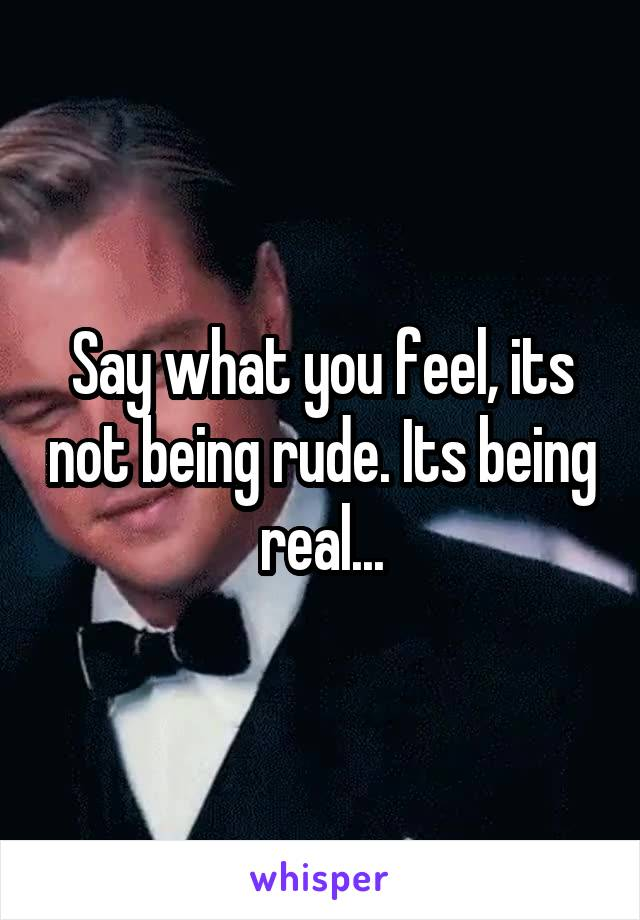Say what you feel, its not being rude. Its being real...