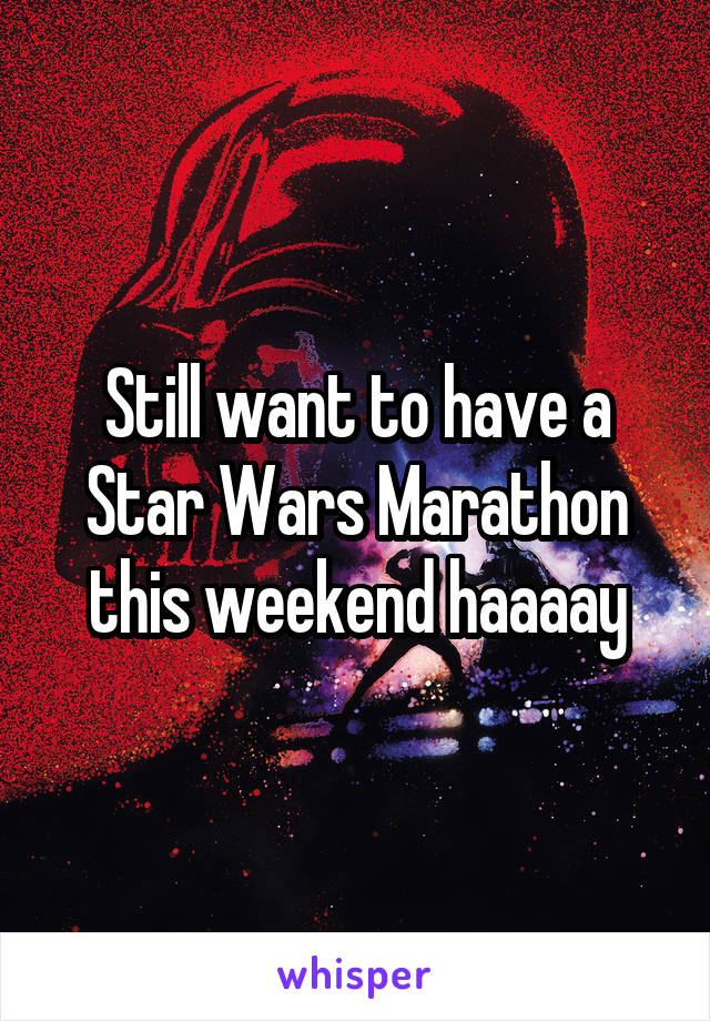 Still want to have a Star Wars Marathon this weekend haaaay
