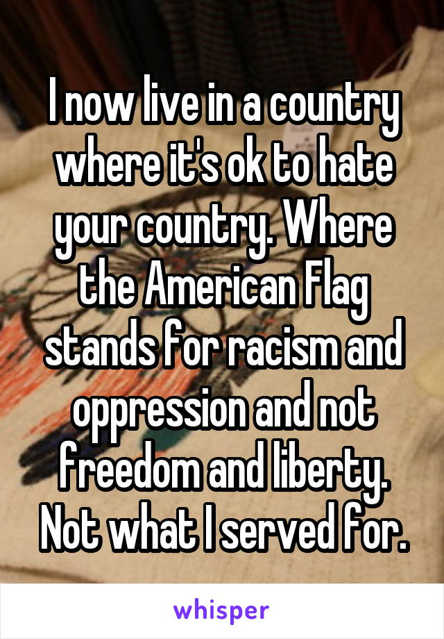 I now live in a country where it's ok to hate your country. Where the American Flag stands for racism and oppression and not freedom and liberty. Not what I served for.