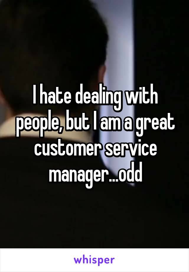 I hate dealing with people, but I am a great customer service manager...odd