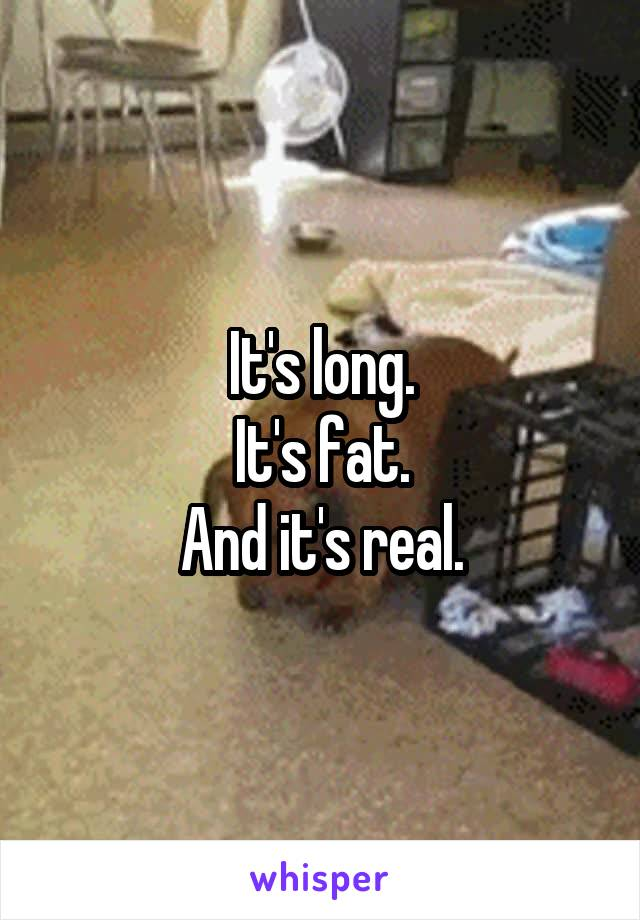 It's long. It's fat. And it's real.