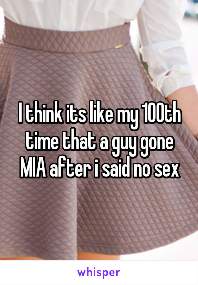 I think its like my 100th time that a guy gone MIA after i said no sex