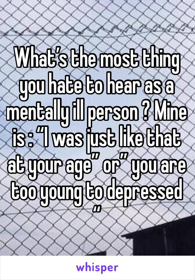 """What's the most thing you hate to hear as a mentally ill person ? Mine is : """"I was just like that at your age"""" or"""" you are too young to depressed """""""