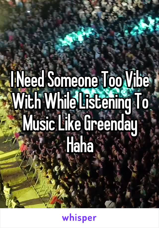 I Need Someone Too Vibe With While Listening To Music Like Greenday Haha