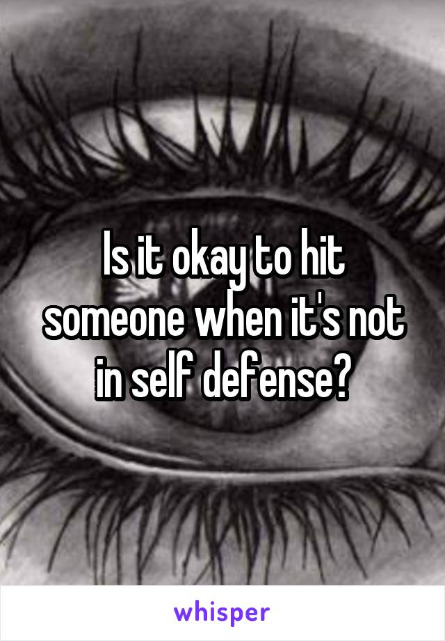 Is it okay to hit someone when it's not in self defense?