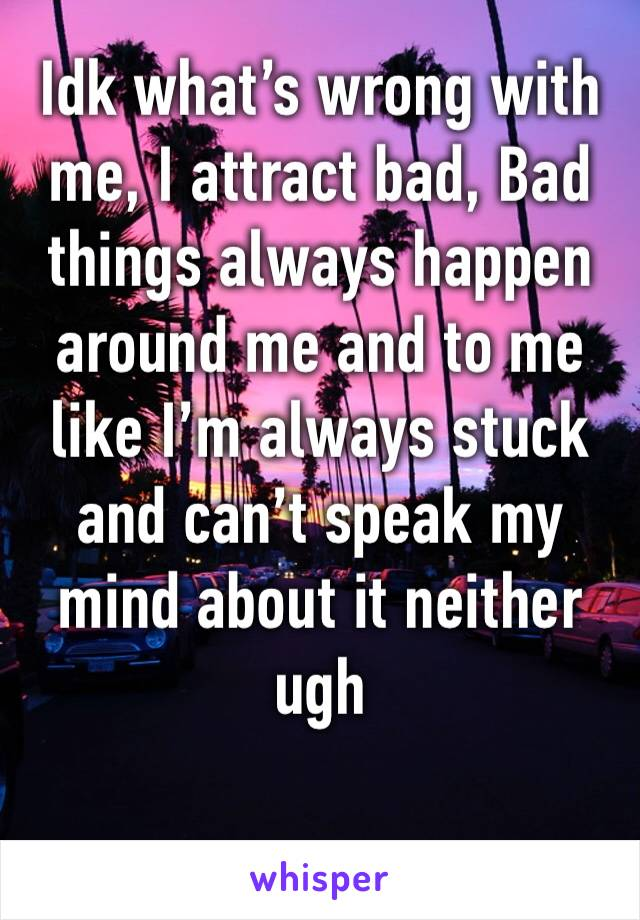 Idk what's wrong with me, I attract bad, Bad things always happen around me and to me like I'm always stuck and can't speak my mind about it neither ugh