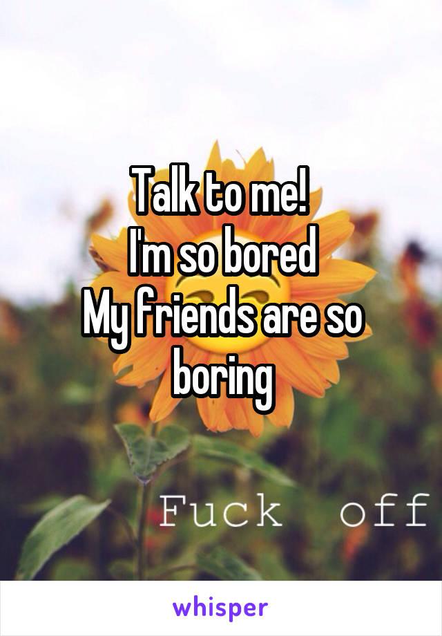 Talk to me!  I'm so bored My friends are so boring