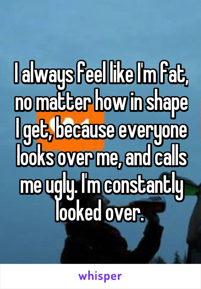 I always feel like I'm fat, no matter how in shape I get, because everyone looks over me, and calls me ugly. I'm constantly looked over.