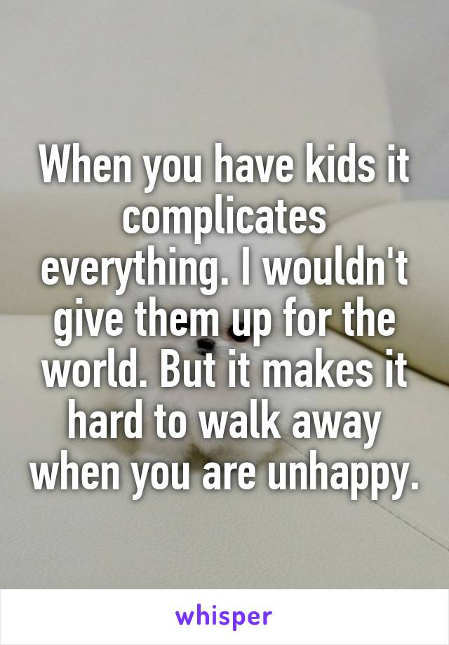 When you have kids it complicates everything. I wouldn't give them up for the world. But it makes it hard to walk away when you are unhappy.