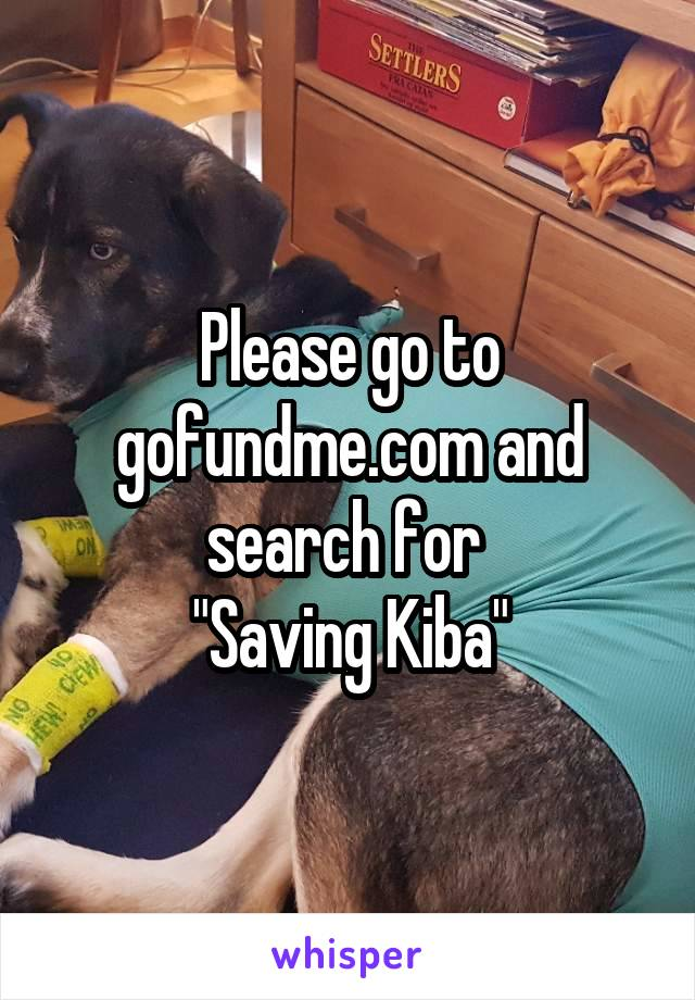 "Please go to gofundme.com and search for  ""Saving Kiba"""