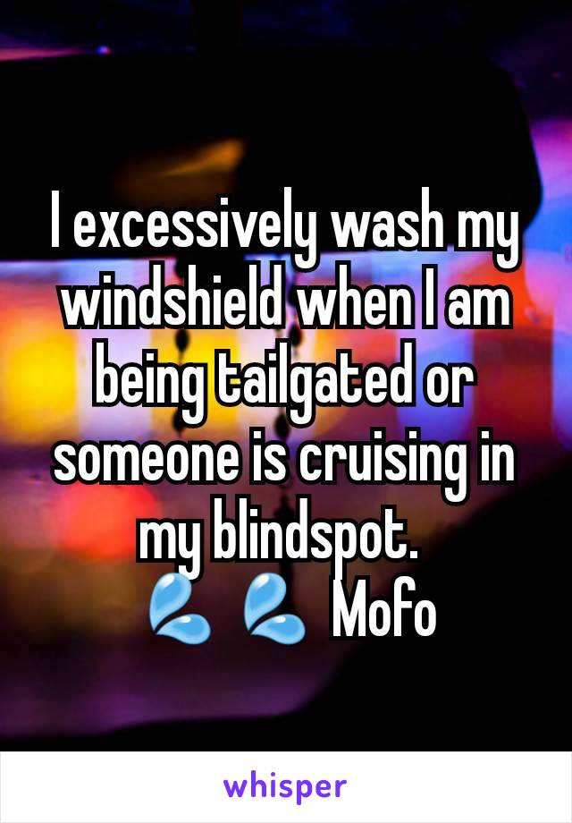 I excessively wash my windshield when I am being tailgated or someone is cruising in my blindspot.  💦💦 Mofo