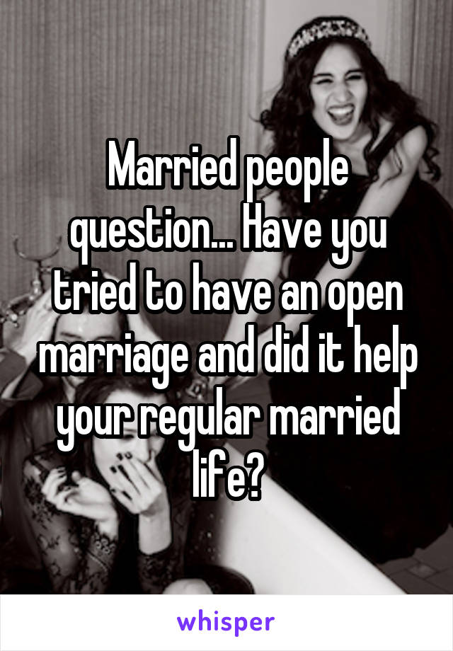Married people question... Have you tried to have an open marriage and did it help your regular married life?