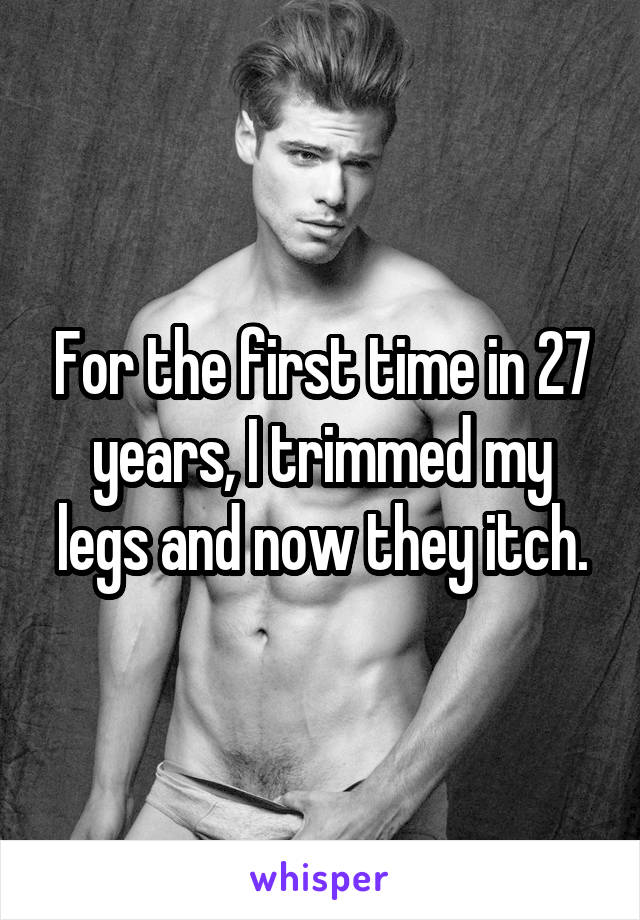 For the first time in 27 years, I trimmed my legs and now they itch.