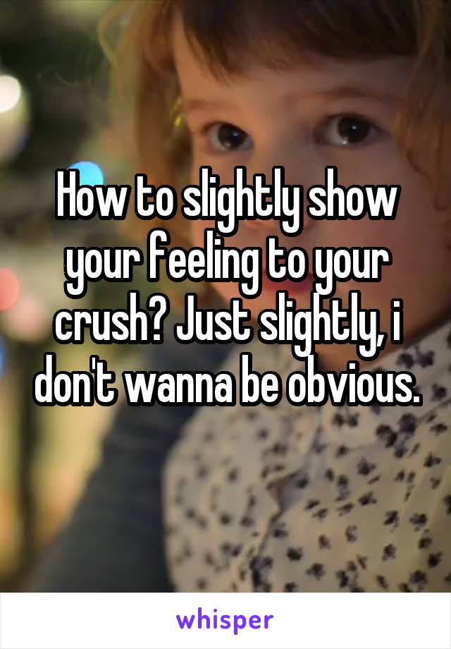 How to slightly show your feeling to your crush? Just slightly, i don't wanna be obvious.