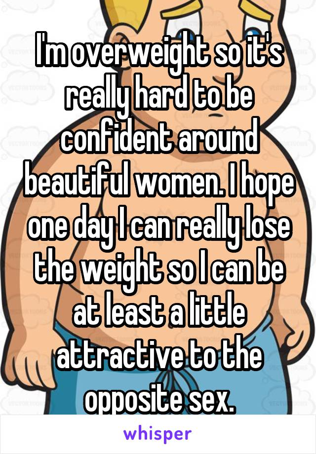 I'm overweight so it's really hard to be confident around beautiful women. I hope one day I can really lose the weight so I can be at least a little attractive to the opposite sex.