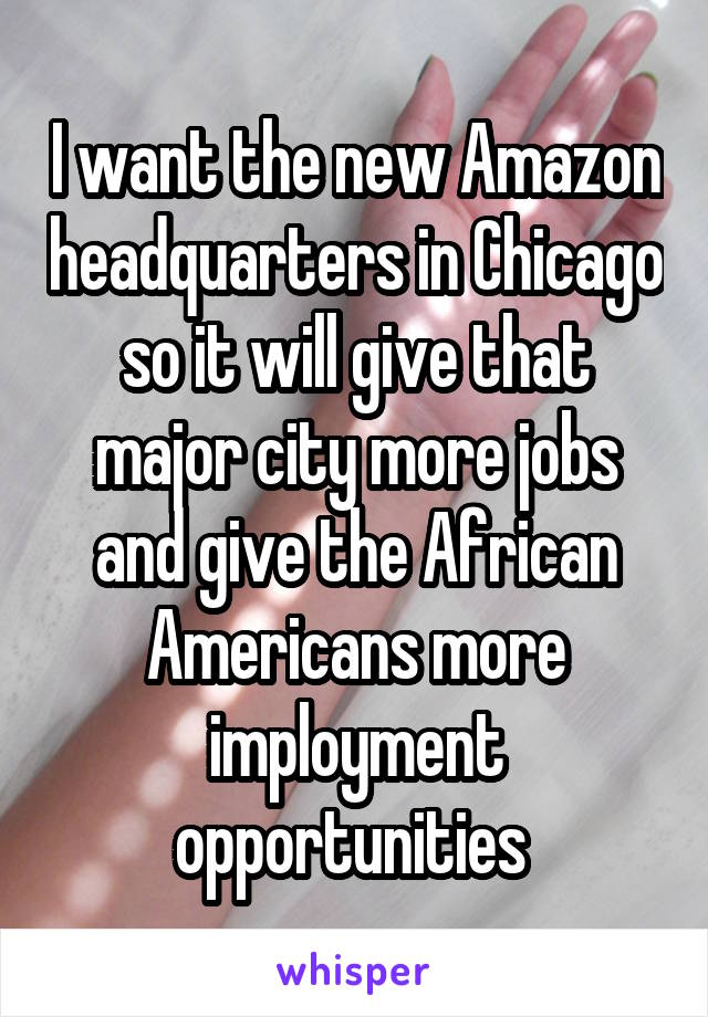 I want the new Amazon headquarters in Chicago so it will give that major city more jobs and give the African Americans more imployment opportunities