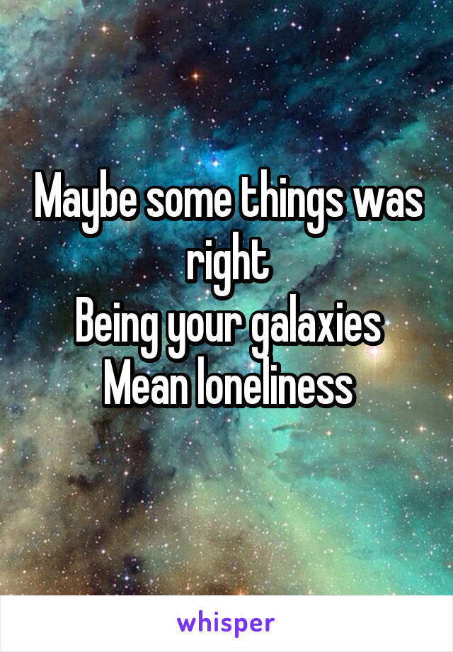 Maybe some things was right Being your galaxies Mean loneliness