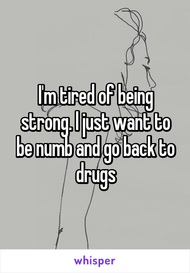 I'm tired of being strong. I just want to be numb and go back to drugs