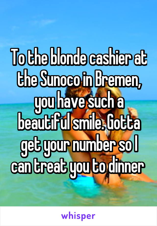 To the blonde cashier at the Sunoco in Bremen, you have such a beautiful smile. Gotta get your number so I can treat you to dinner