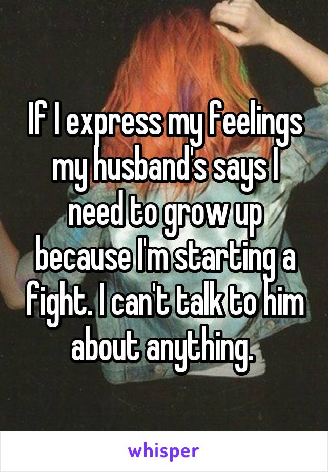 If I express my feelings my husband's says I need to grow up because I'm starting a fight. I can't talk to him about anything.