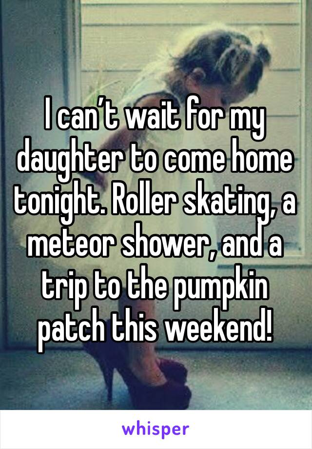 I can't wait for my daughter to come home tonight. Roller skating, a meteor shower, and a trip to the pumpkin patch this weekend!