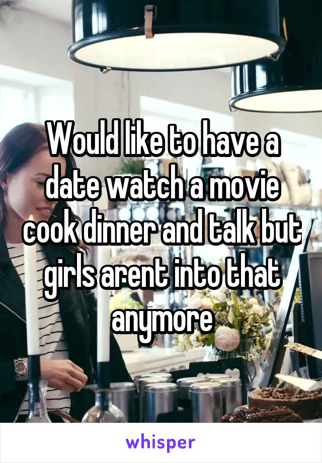 Would like to have a date watch a movie cook dinner and talk but girls arent into that anymore