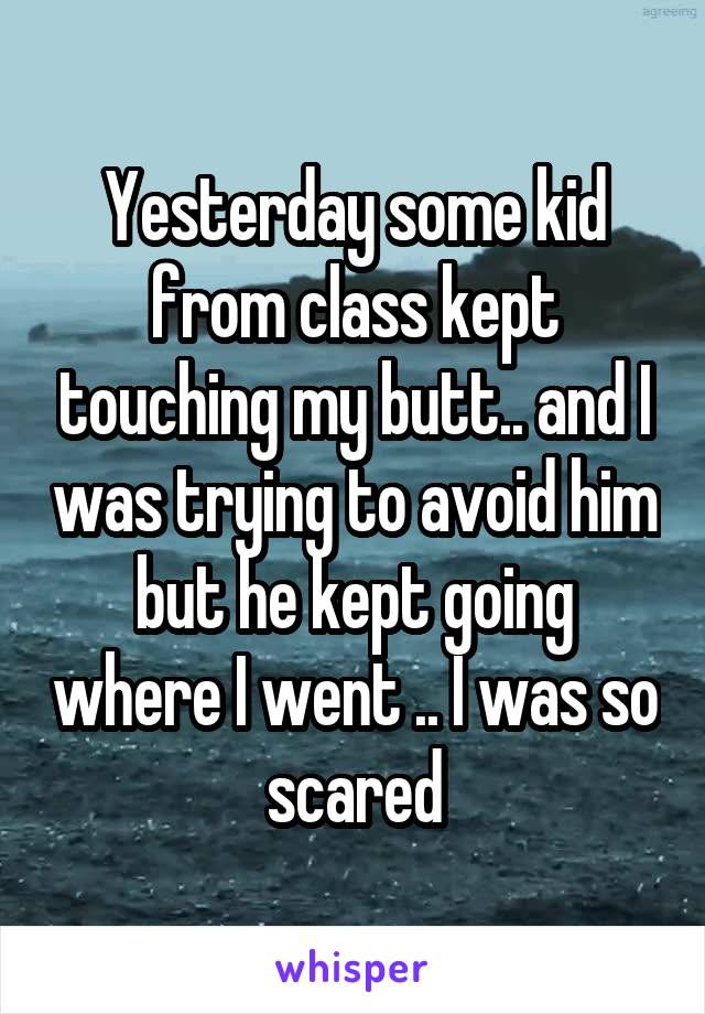 Yesterday some kid from class kept touching my butt.. and I was trying to avoid him but he kept going where I went .. I was so scared