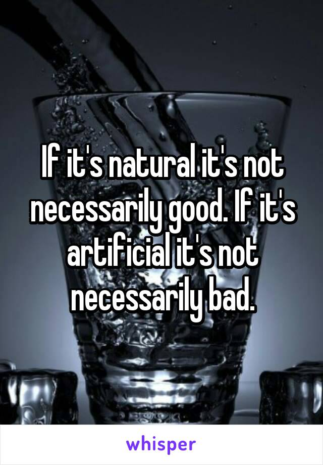 If it's natural it's not necessarily good. If it's artificial it's not necessarily bad.