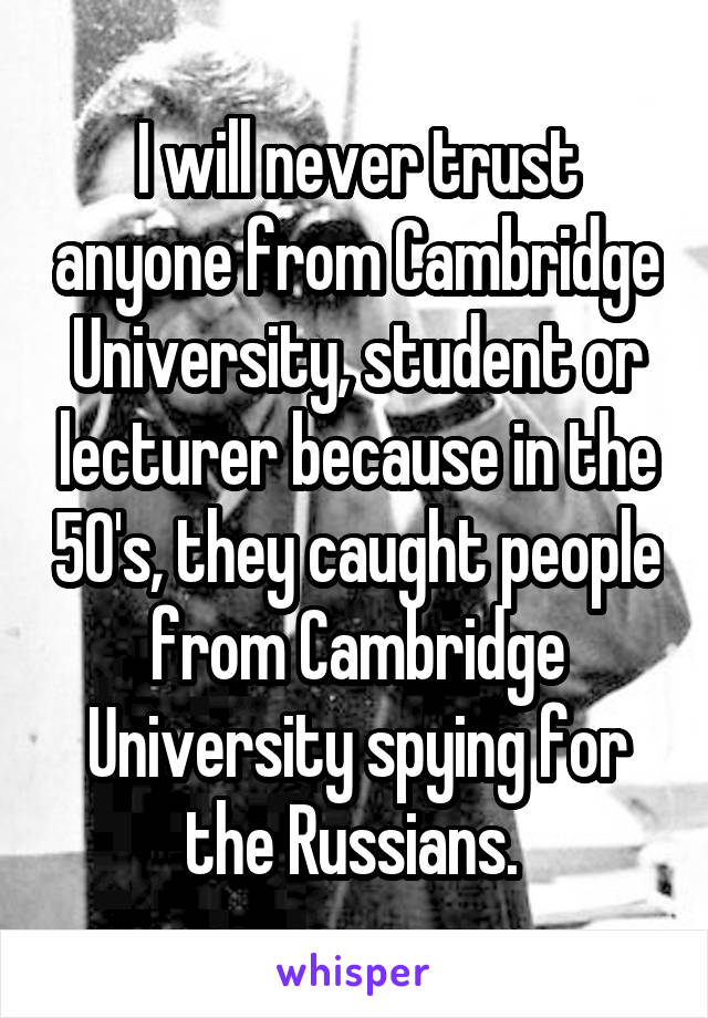 I will never trust anyone from Cambridge University, student or lecturer because in the 50's, they caught people from Cambridge University spying for the Russians.