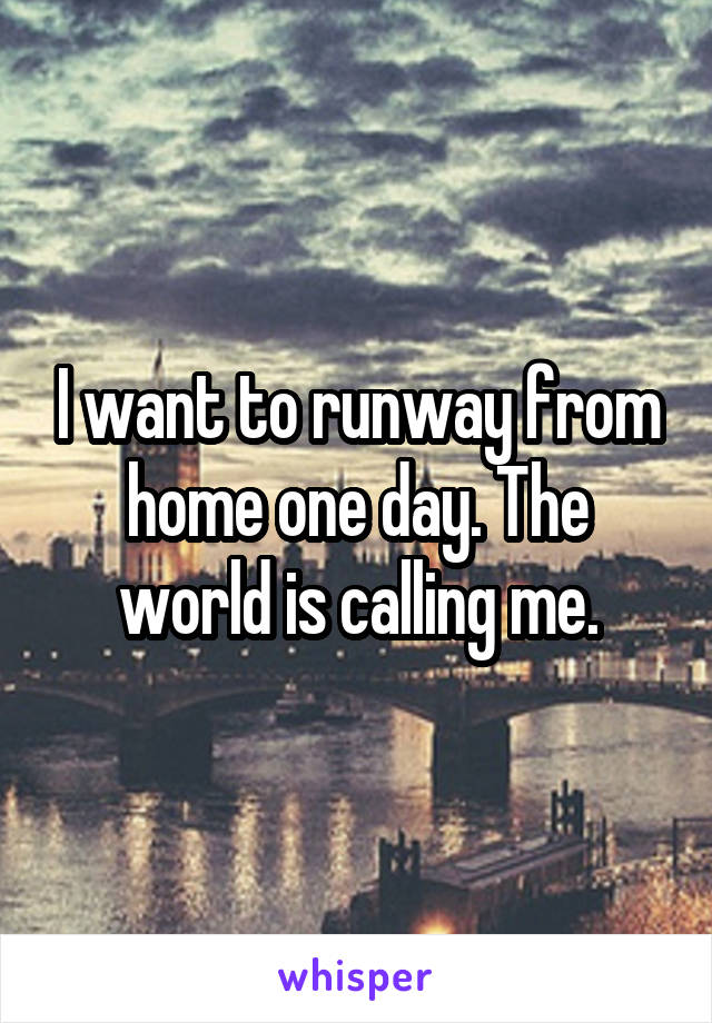 I want to runway from home one day. The world is calling me.