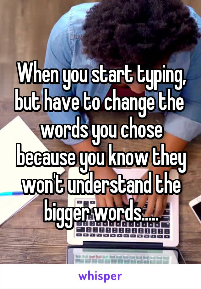 When you start typing, but have to change the  words you chose because you know they won't understand the bigger words.....