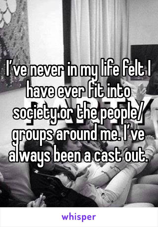 I've never in my life felt I have ever fit into society or the people/groups around me. I've always been a cast out.