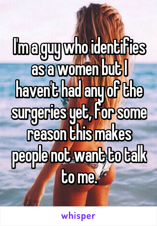 I'm a guy who identifies as a women but I haven't had any of the surgeries yet, for some reason this makes people not want to talk to me.