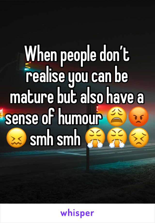 When people don't realise you can be mature but also have a sense of humour 😩😡😖 smh smh 😤😤😣